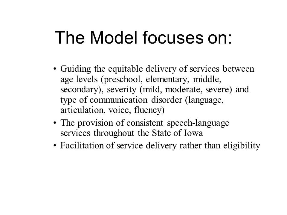 The Model focuses on: Guiding the equitable delivery of services between age levels (preschool, elementary, middle, secondary), severity (mild, moderate, severe) and type of communication disorder (language, articulation, voice, fluency) The provision of consistent speech-language services throughout the State of Iowa Facilitation of service delivery rather than eligibility