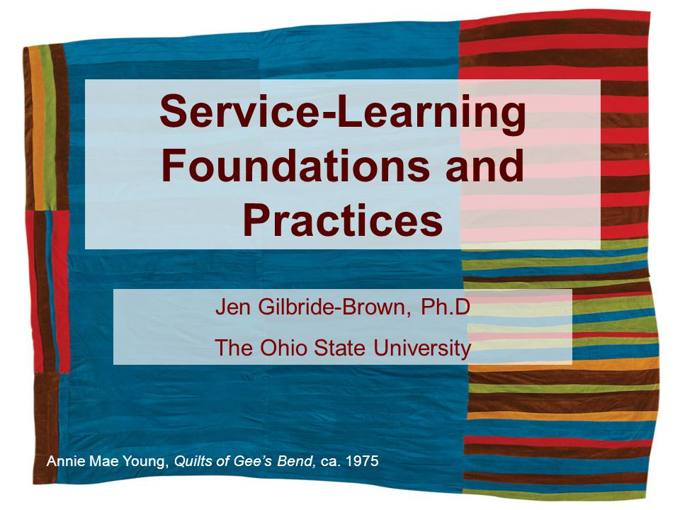 Service-Learning Foundations and Practices Annie Mae Young, Quilts of Gees Bend, ca.