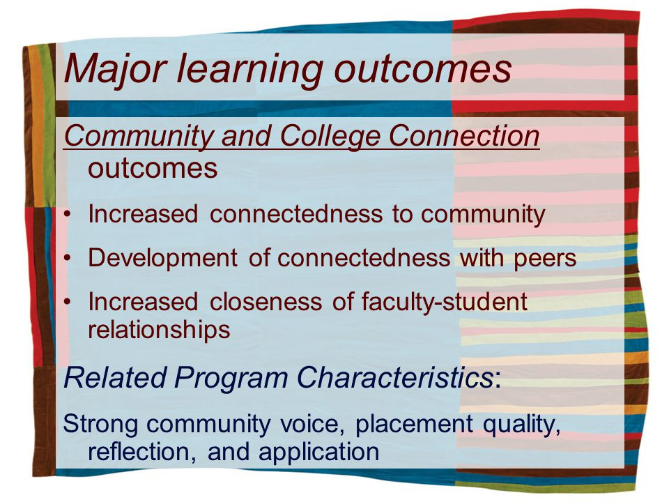 Major learning outcomes Community and College Connection outcomes Increased connectedness to community Development of connectedness with peers Increased closeness of faculty-student relationships Related Program Characteristics: Strong community voice, placement quality, reflection, and application