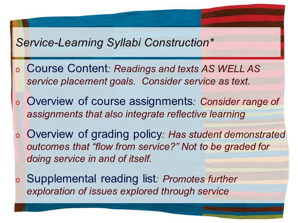 Service-Learning Syllabi Construction* o Course Content : Readings and texts AS WELL AS service placement goals.