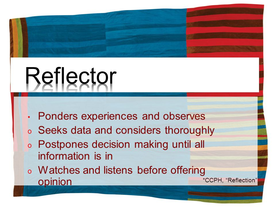 Ponders experiences and observes o Seeks data and considers thoroughly o Postpones decision making until all information is in o Watches and listens before offering opinion *CCPH, Reflection