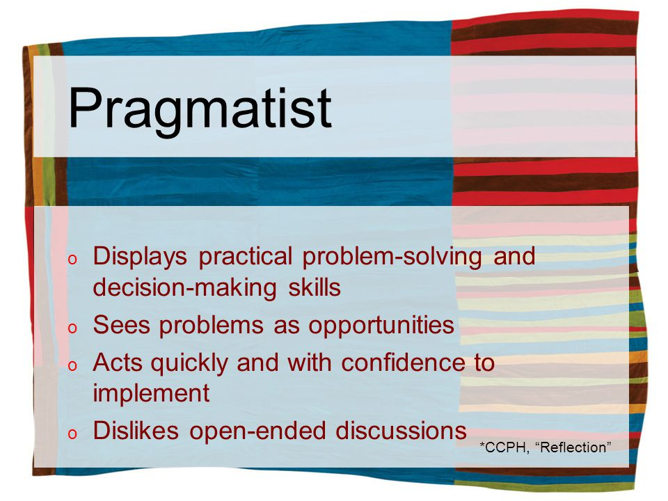 Pragmatist o Displays practical problem-solving and decision-making skills o Sees problems as opportunities o Acts quickly and with confidence to implement o Dislikes open-ended discussions *CCPH, Reflection