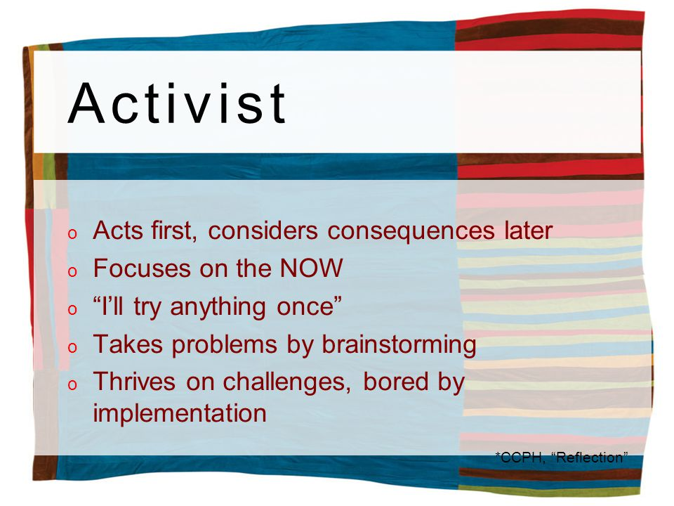 Activist o Acts first, considers consequences later o Focuses on the NOW oIll try anything once o Takes problems by brainstorming o Thrives on challenges, bored by implementation *CCPH, Reflection