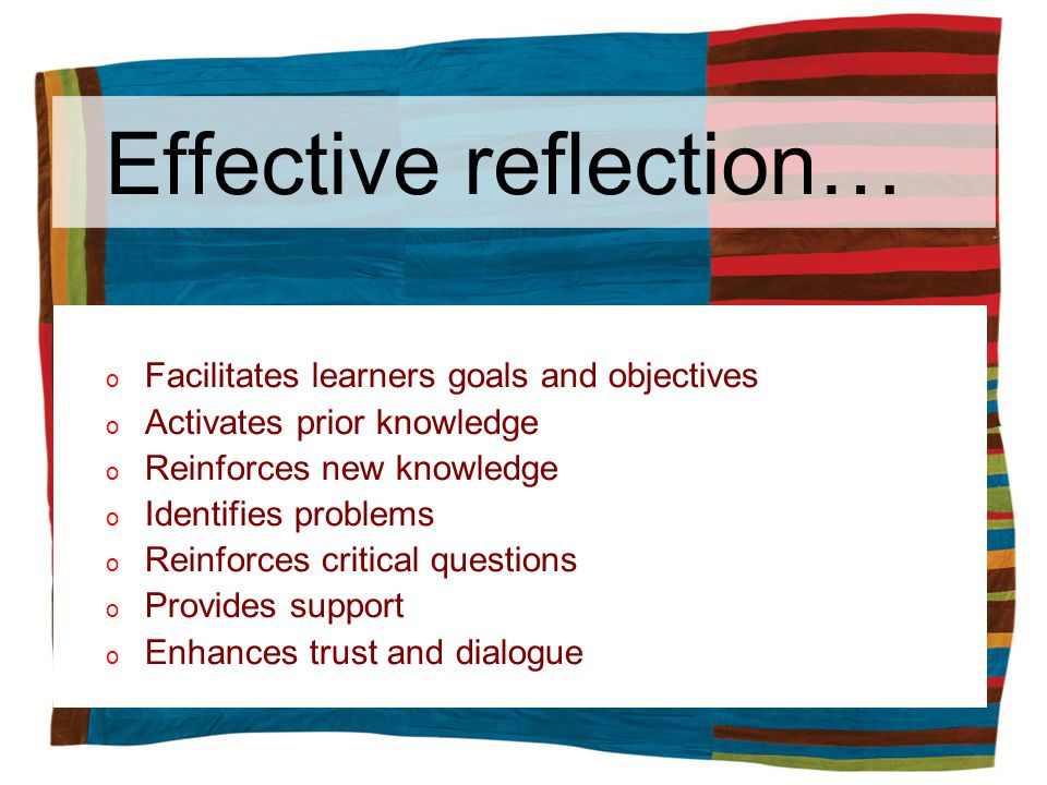 Effective reflection… o Facilitates learners goals and objectives o Activates prior knowledge o Reinforces new knowledge o Identifies problems o Reinforces critical questions o Provides support o Enhances trust and dialogue