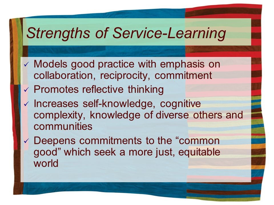 Models good practice with emphasis on collaboration, reciprocity, commitment Promotes reflective thinking Increases self-knowledge, cognitive complexity, knowledge of diverse others and communities Deepens commitments to the common good which seek a more just, equitable world Strengths of Service-Learning