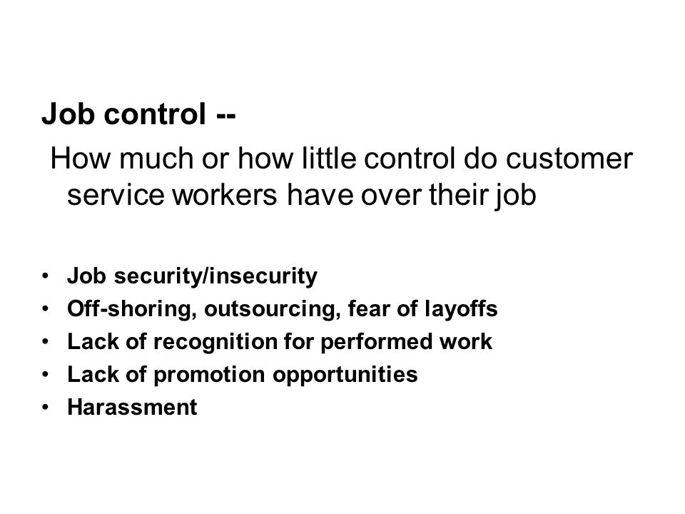 Job control -- How much or how little control do customer service workers have over their job Job security/insecurity Off-shoring, outsourcing, fear of layoffs Lack of recognition for performed work Lack of promotion opportunities Harassment