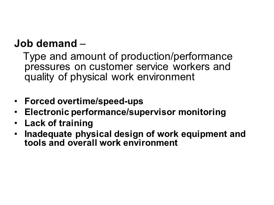 Job demand – Type and amount of production/performance pressures on customer service workers and quality of physical work environment Forced overtime/speed-ups Electronic performance/supervisor monitoring Lack of training Inadequate physical design of work equipment and tools and overall work environment