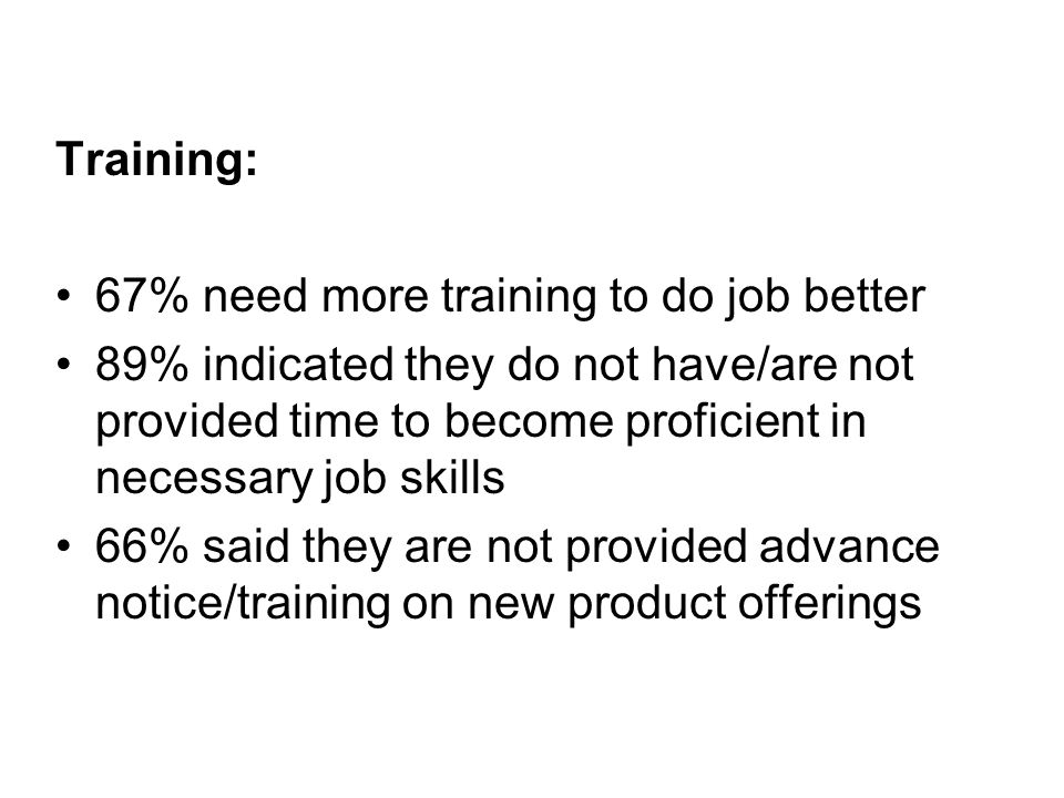 Training: 67% need more training to do job better 89% indicated they do not have/are not provided time to become proficient in necessary job skills 66% said they are not provided advance notice/training on new product offerings