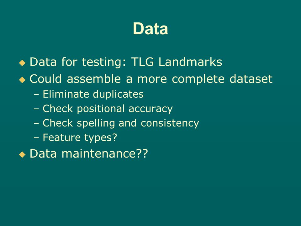 Data Data for testing: TLG Landmarks Could assemble a more complete dataset – –Eliminate duplicates – –Check positional accuracy – –Check spelling and consistency – –Feature types.