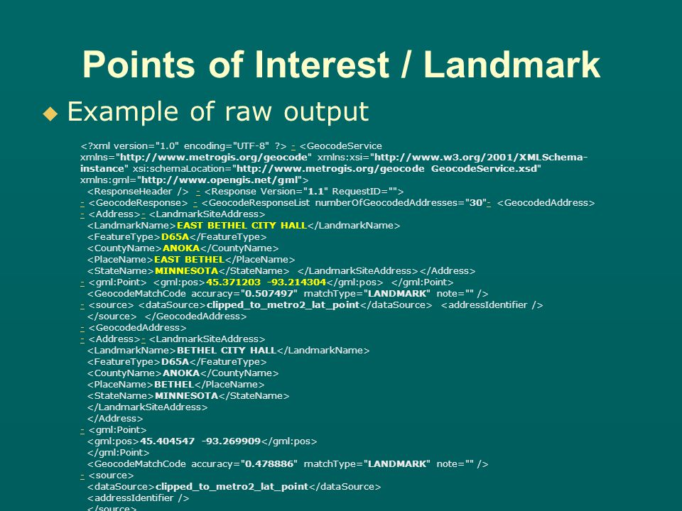 Points of Interest / Landmark Example of raw output - - - - - - - EAST BETHEL CITY HALL D65A ANOKA EAST BETHEL MINNESOTA -- 45.371203 -93.214304 -- clipped_to_metro2_lat_point - - - - BETHEL CITY HALL D65A ANOKA BETHEL MINNESOTA - 45.404547 -93.269909 - clipped_to_metro2_lat_point - EAST BETHEL ICE ARENA D67 ANOKA EAST BETHEL MINNESOTA - 45.344766 -93.234857 - clipped_to_metro2_lat_point