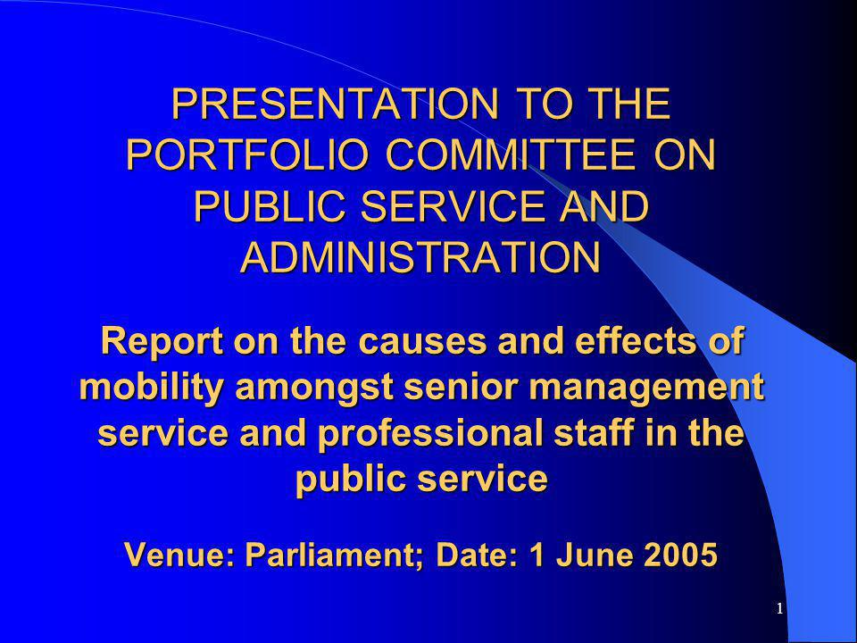 1 PRESENTATION TO THE PORTFOLIO COMMITTEE ON PUBLIC SERVICE AND ADMINISTRATION Report on the causes and effects of mobility amongst senior management service and professional staff in the public service Venue: Parliament; Date: 1 June 2005