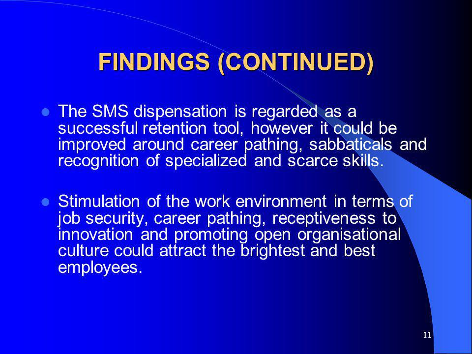 11 FINDINGS (CONTINUED) The SMS dispensation is regarded as a successful retention tool, however it could be improved around career pathing, sabbaticals and recognition of specialized and scarce skills.