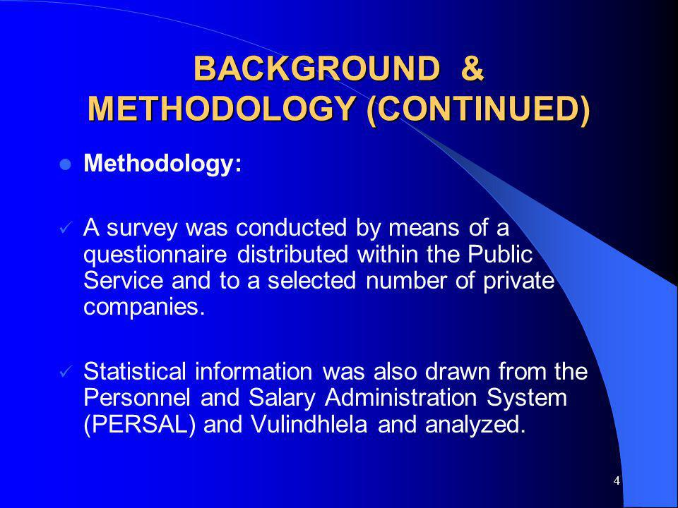 4 BACKGROUND & METHODOLOGY (CONTINUED) Methodology: A survey was conducted by means of a questionnaire distributed within the Public Service and to a selected number of private companies.