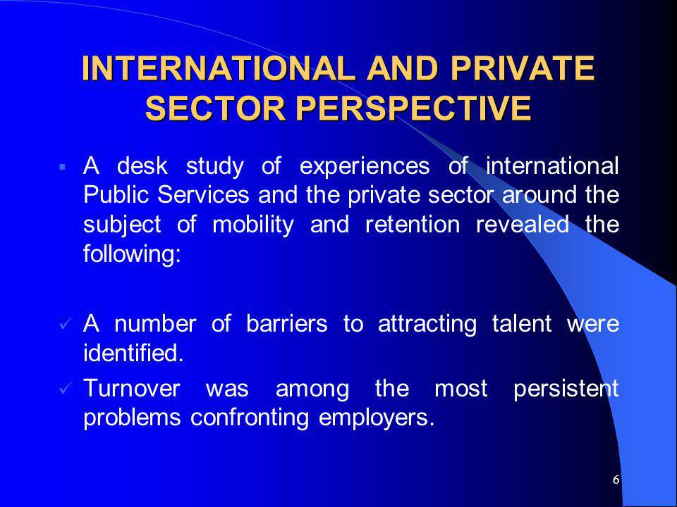 6 INTERNATIONAL AND PRIVATE SECTOR PERSPECTIVE A desk study of experiences of international Public Services and the private sector around the subject of mobility and retention revealed the following: A number of barriers to attracting talent were identified.