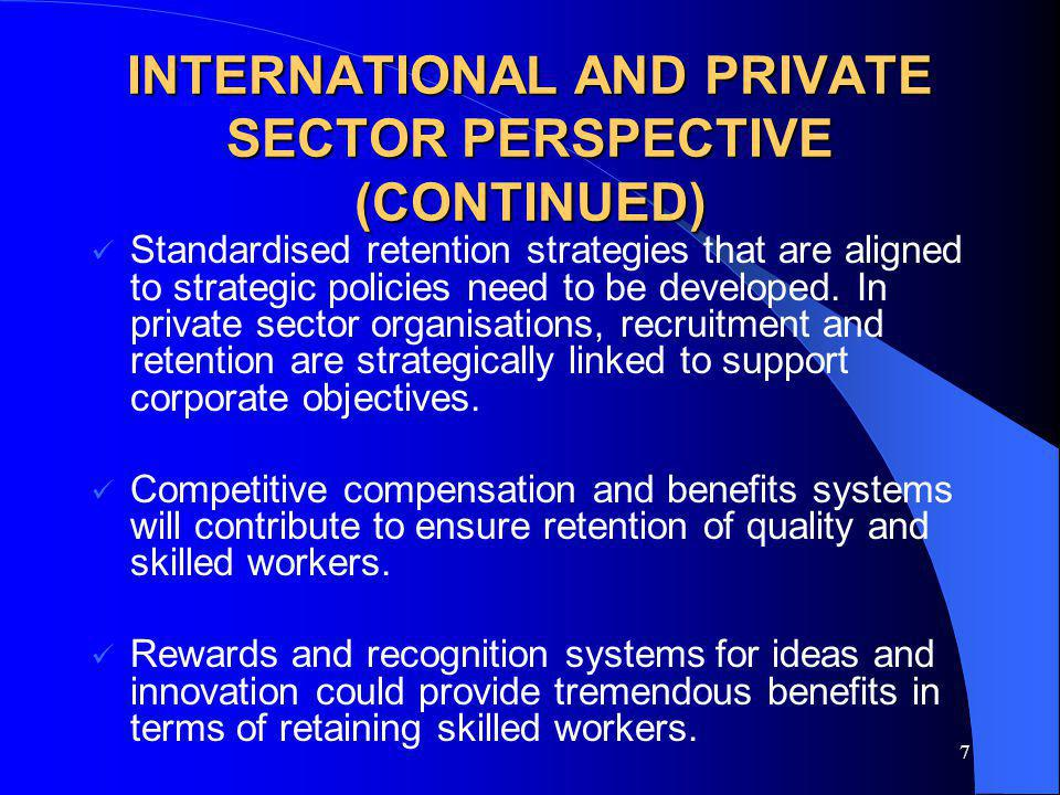 7 INTERNATIONAL AND PRIVATE SECTOR PERSPECTIVE (CONTINUED) Standardised retention strategies that are aligned to strategic policies need to be developed.