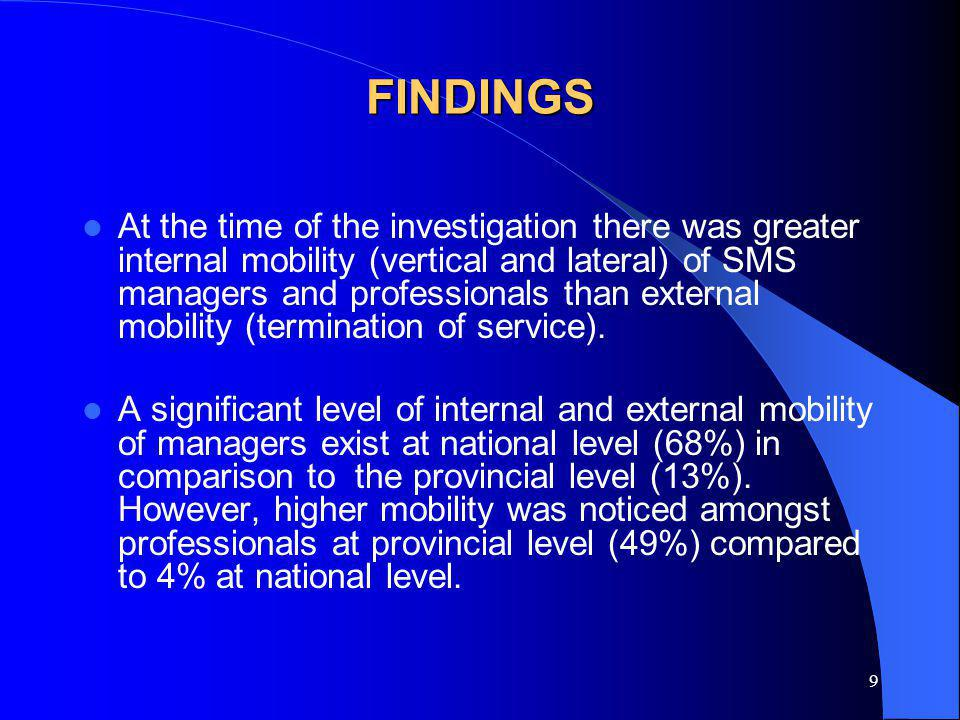 9 FINDINGS At the time of the investigation there was greater internal mobility (vertical and lateral) of SMS managers and professionals than external mobility (termination of service).