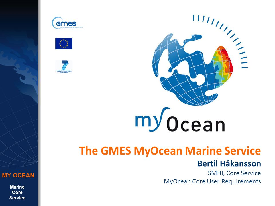 Marine Core Service MY OCEAN The GMES MyOcean Marine Service Bertil Håkansson SMHI, Core Service MyOcean Core User Requirements