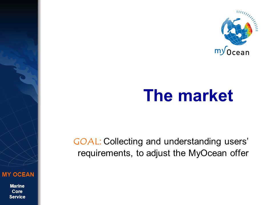 Marine Core Service MY OCEAN The market GOAL : Collecting and understanding users requirements, to adjust the MyOcean offer