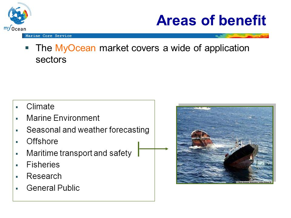 Marine Core Service Climate Marine Environment Seasonal and weather forecasting Offshore Maritime transport and safety Fisheries Research General Public Areas of benefit The MyOcean market covers a wide of application sectors