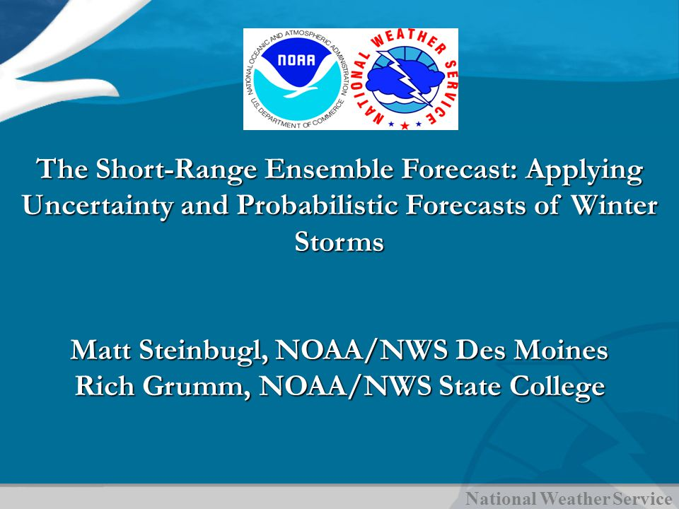 National Weather Service The Short-Range Ensemble Forecast: Applying Uncertainty and Probabilistic Forecasts of Winter Storms Matt Steinbugl, NOAA/NWS Des Moines Rich Grumm, NOAA/NWS State College