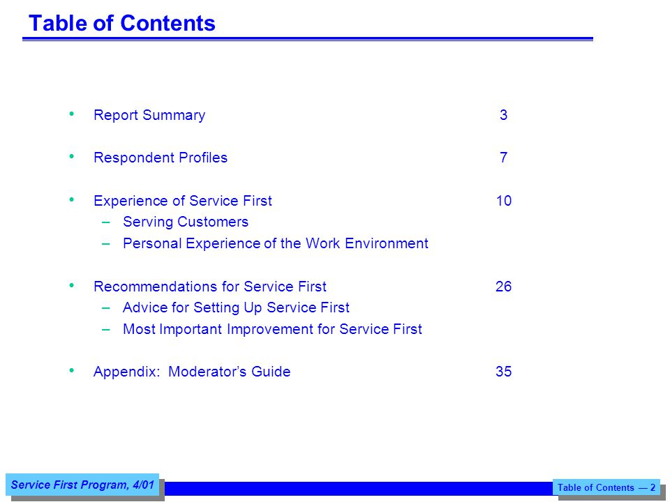 Service First Program, 4/01 Table of Contents Report Summary3 Respondent Profiles7 Experience of Service First10 –Serving Customers –Personal Experience of the Work Environment Recommendations for Service First26 –Advice for Setting Up Service First –Most Important Improvement for Service First Appendix: Moderators Guide35 Table of Contents 2