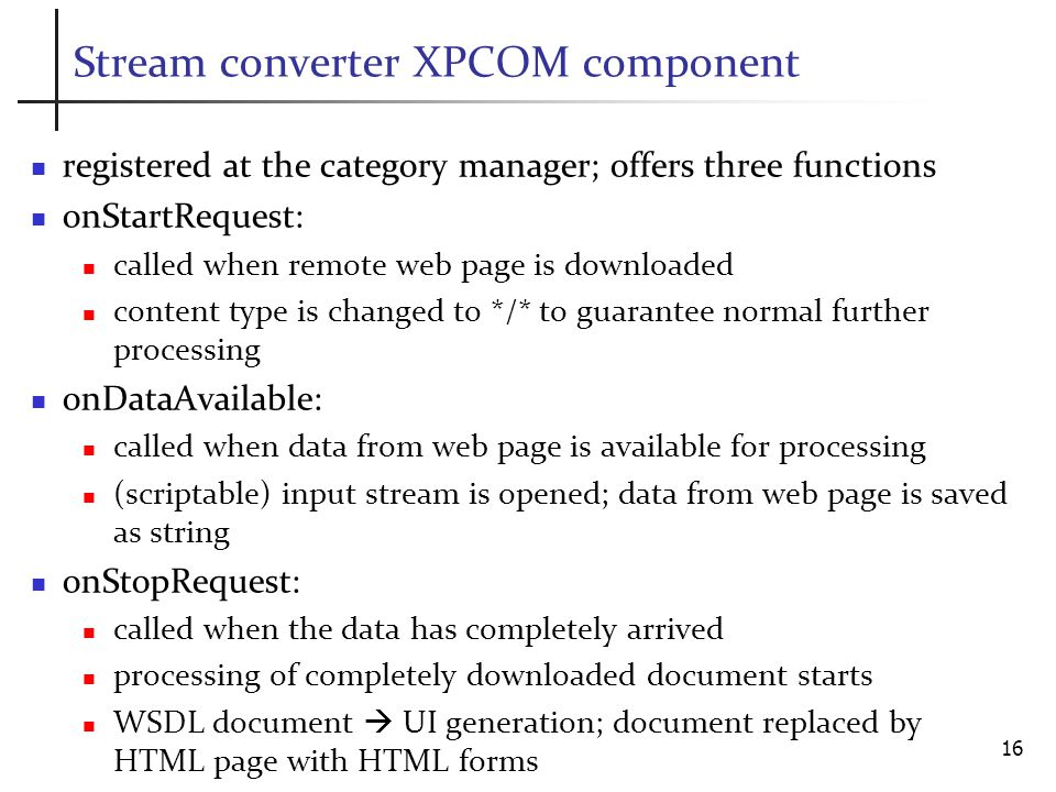 Stream converter XPCOM component registered at the category manager; offers three functions onStartRequest: called when remote web page is downloaded content type is changed to */* to guarantee normal further processing onDataAvailable: called when data from web page is available for processing (scriptable) input stream is opened; data from web page is saved as string onStopRequest: called when the data has completely arrived processing of completely downloaded document starts WSDL document UI generation; document replaced by HTML page with HTML forms 16