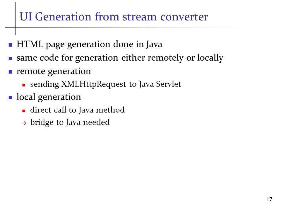 UI Generation from stream converter HTML page generation done in Java same code for generation either remotely or locally remote generation sending XMLHttpRequest to Java Servlet local generation direct call to Java method bridge to Java needed 17