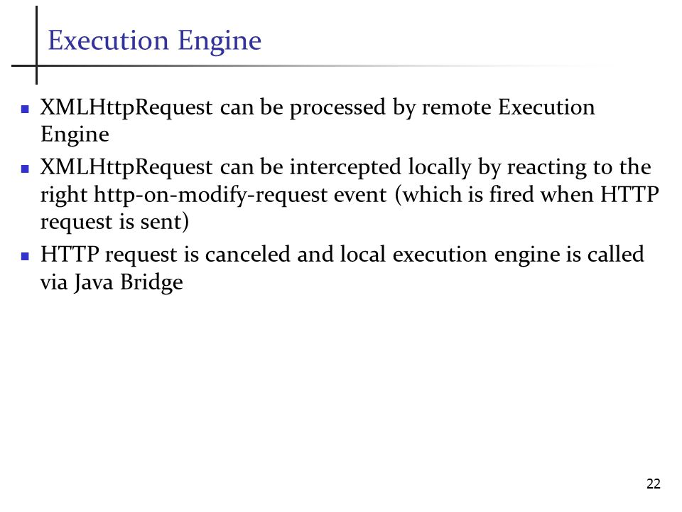 Execution Engine XMLHttpRequest can be processed by remote Execution Engine XMLHttpRequest can be intercepted locally by reacting to the right http-on-modify-request event (which is fired when HTTP request is sent) HTTP request is canceled and local execution engine is called via Java Bridge 22