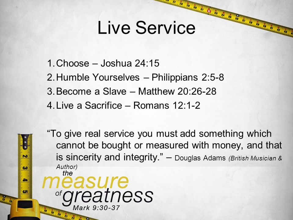 Live Service 1.Choose – Joshua 24:15 2.Humble Yourselves – Philippians 2:5-8 3.Become a Slave – Matthew 20:26-28 4.Live a Sacrifice – Romans 12:1-2 To give real service you must add something which cannot be bought or measured with money, and that is sincerity and integrity.