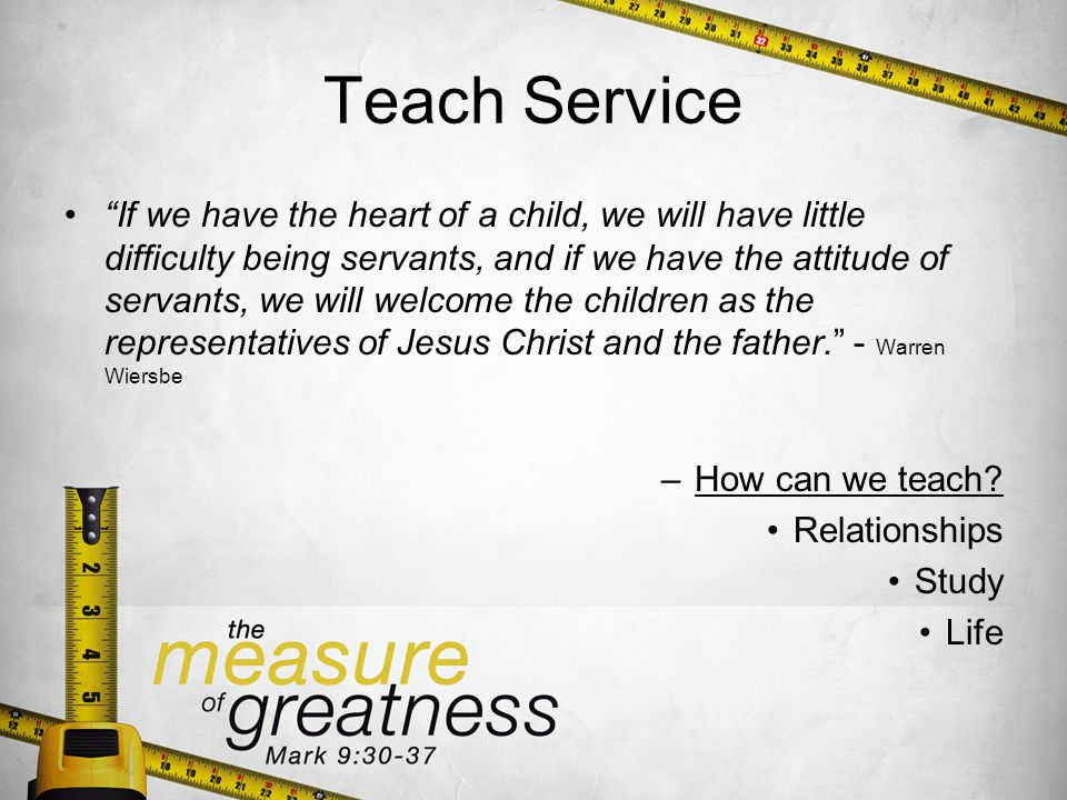 Teach Service If we have the heart of a child, we will have little difficulty being servants, and if we have the attitude of servants, we will welcome the children as the representatives of Jesus Christ and the father.