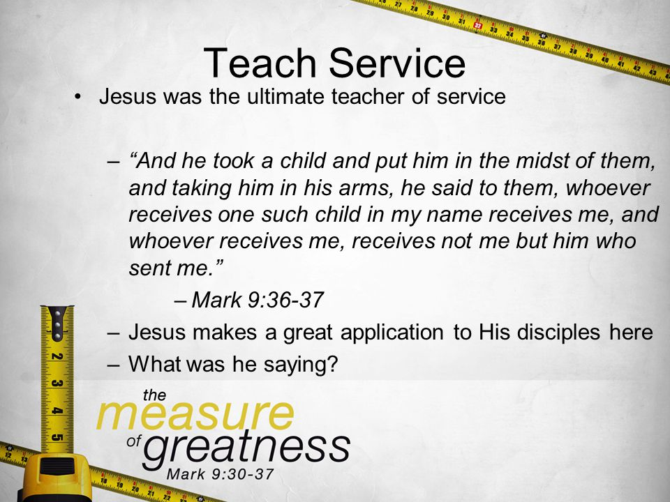 Teach Service Jesus was the ultimate teacher of service –And he took a child and put him in the midst of them, and taking him in his arms, he said to them, whoever receives one such child in my name receives me, and whoever receives me, receives not me but him who sent me.