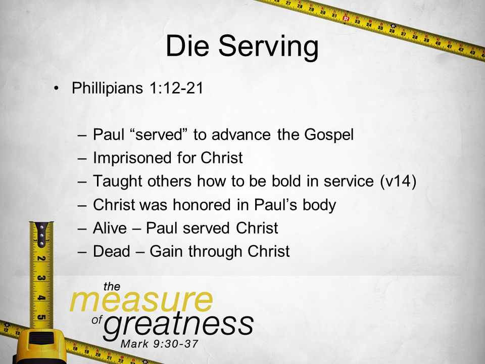 Die Serving Phillipians 1:12-21 –Paul served to advance the Gospel –Imprisoned for Christ –Taught others how to be bold in service (v14) –Christ was honored in Pauls body –Alive – Paul served Christ –Dead – Gain through Christ