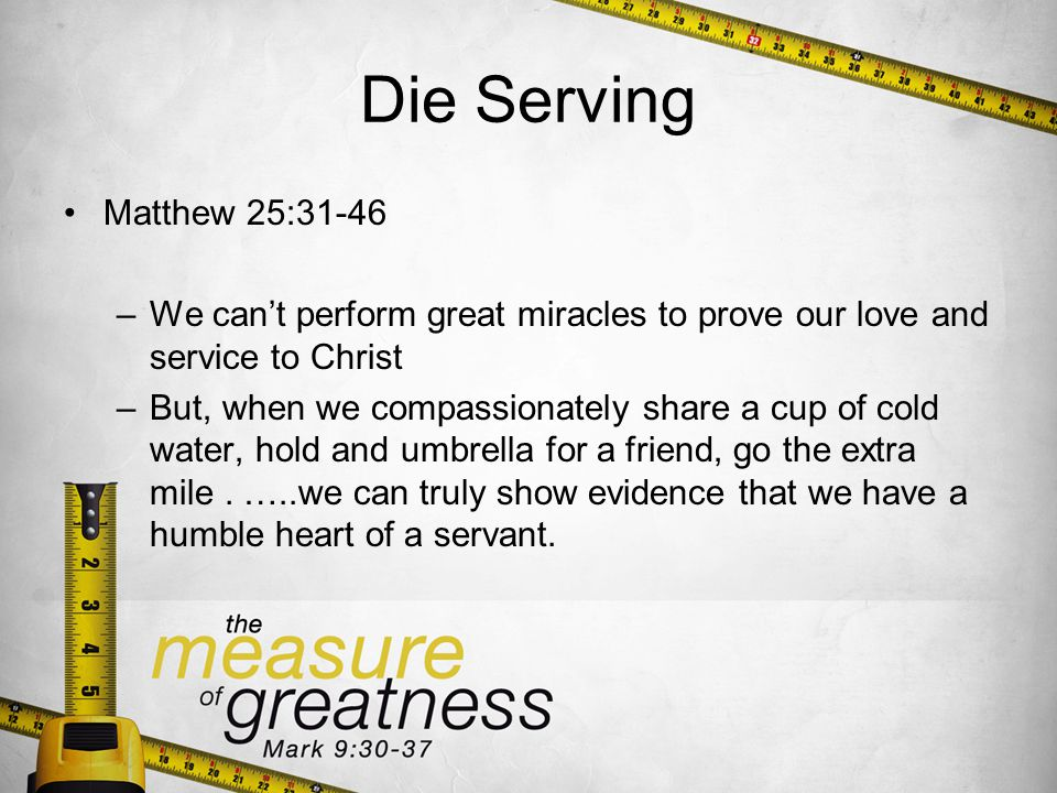 Die Serving Matthew 25:31-46 –We cant perform great miracles to prove our love and service to Christ –But, when we compassionately share a cup of cold water, hold and umbrella for a friend, go the extra mile.