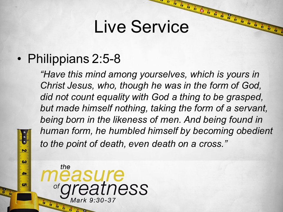 Live Service Philippians 2:5-8 Have this mind among yourselves, which is yours in Christ Jesus, who, though he was in the form of God, did not count equality with God a thing to be grasped, but made himself nothing, taking the form of a servant, being born in the likeness of men.