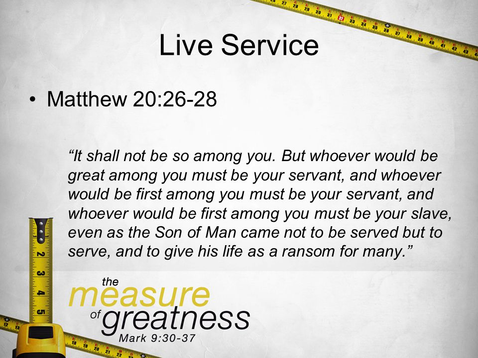 Live Service Matthew 20:26-28 It shall not be so among you.