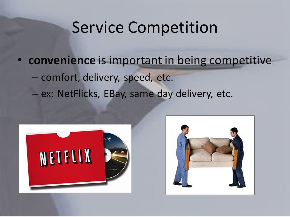 Service Competition convenience is important in being competitive – comfort, delivery, speed, etc.