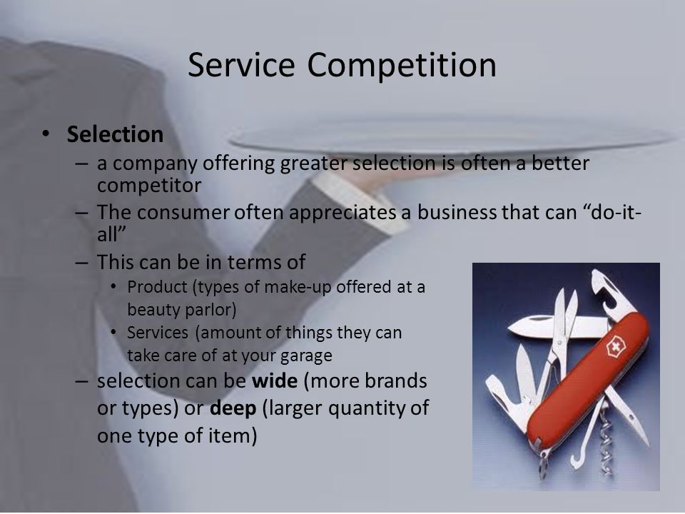 Service Competition Selection – a company offering greater selection is often a better competitor – The consumer often appreciates a business that can do-it- all – This can be in terms of Product (types of make-up offered at a beauty parlor) Services (amount of things they can take care of at your garage – selection can be wide (more brands or types) or deep (larger quantity of one type of item)