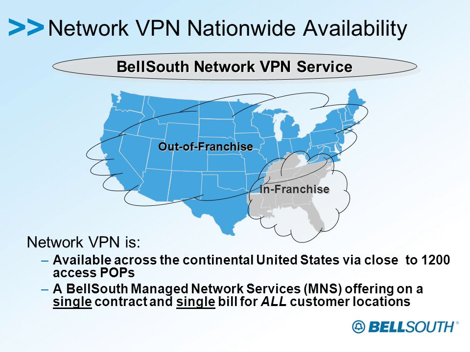 Network VPN Nationwide Availability Network VPN is: –Available across the continental United States via close to 1200 access POPs –A BellSouth Managed Network Services (MNS) offering on a single contract and single bill for ALL customer locations BellSouth Network VPN Service Out-of-Franchise In-Franchise