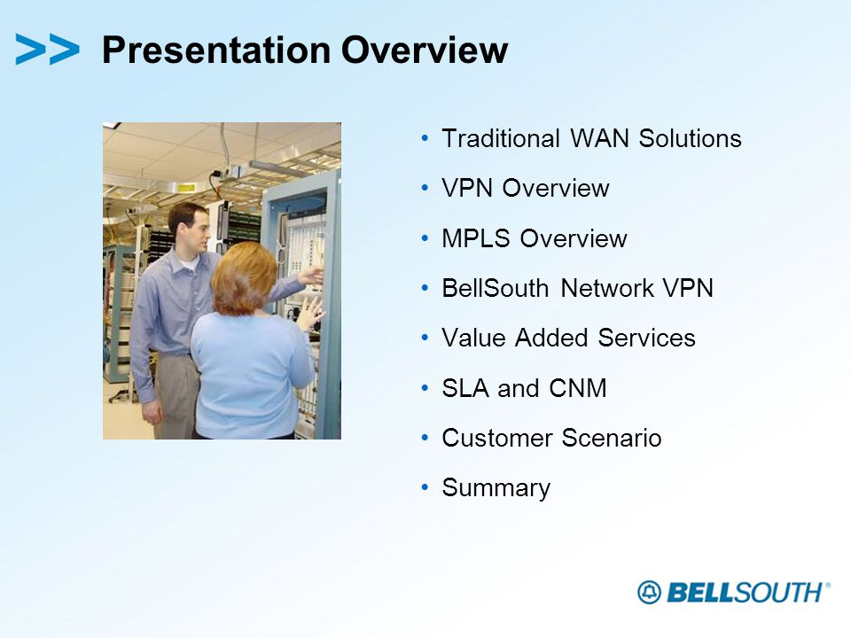 Presentation Overview Traditional WAN Solutions VPN Overview MPLS Overview BellSouth Network VPN Value Added Services SLA and CNM Customer Scenario Summary
