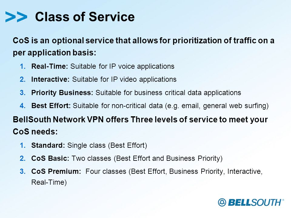 Class of Service CoS is an optional service that allows for prioritization of traffic on a per application basis: 1.Real-Time: Suitable for IP voice applications 2.Interactive: Suitable for IP video applications 3.Priority Business: Suitable for business critical data applications 4.Best Effort: Suitable for non-critical data (e.g.