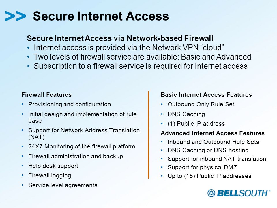 Secure Internet Access Basic Internet Access Features Outbound Only Rule Set DNS Caching (1) Public IP address Advanced Internet Access Features Inbound and Outbound Rule Sets DNS Caching or DNS hosting Support for inbound NAT translation Support for physical DMZ Up to (15) Public IP addresses Firewall Features Provisioning and configuration Initial design and implementation of rule base Support for Network Address Translation (NAT) 24X7 Monitoring of the firewall platform Firewall administration and backup Help desk support Firewall logging Service level agreements Secure Internet Access via Network-based Firewall Internet access is provided via the Network VPN cloud Two levels of firewall service are available; Basic and Advanced Subscription to a firewall service is required for Internet access