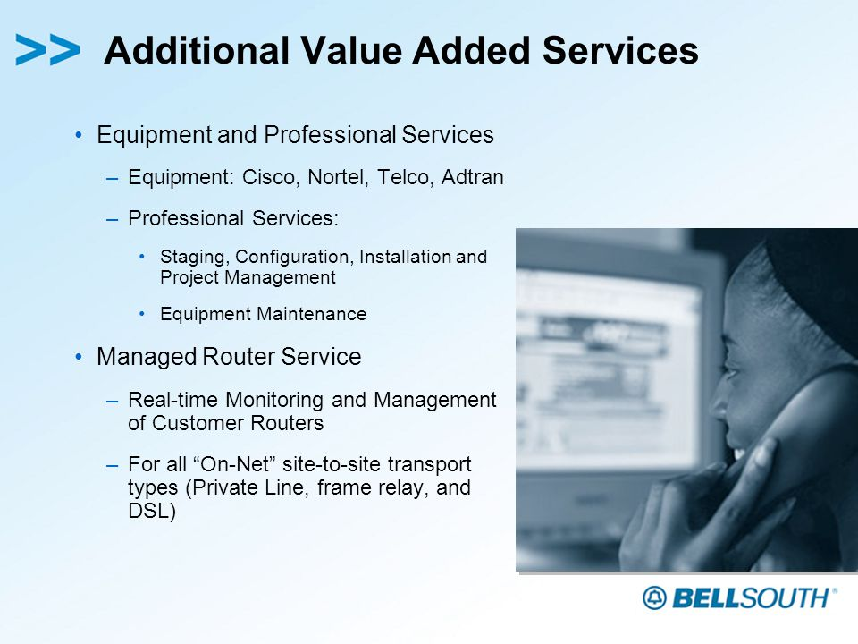 Additional Value Added Services Equipment and Professional Services –Equipment: Cisco, Nortel, Telco, Adtran –Professional Services: Staging, Configuration, Installation and Project Management Equipment Maintenance Managed Router Service –Real-time Monitoring and Management of Customer Routers –For all On-Net site-to-site transport types (Private Line, frame relay, and DSL)