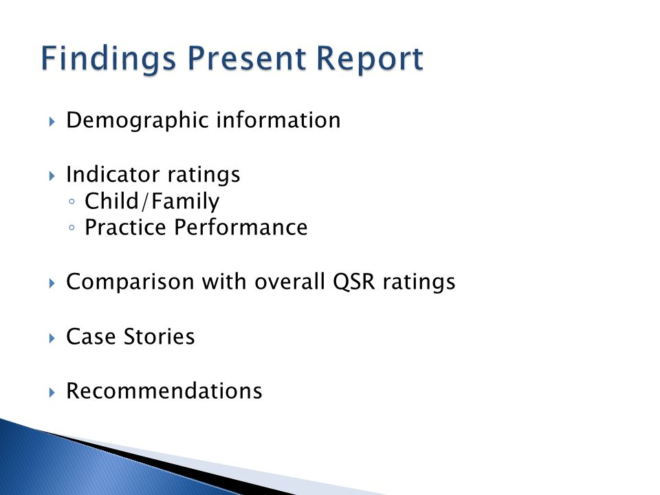Demographic information Indicator ratings Child/Family Practice Performance Comparison with overall QSR ratings Case Stories Recommendations