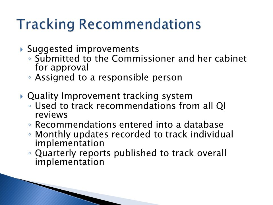 Suggested improvements Submitted to the Commissioner and her cabinet for approval Assigned to a responsible person Quality Improvement tracking system Used to track recommendations from all QI reviews Recommendations entered into a database Monthly updates recorded to track individual implementation Quarterly reports published to track overall implementation