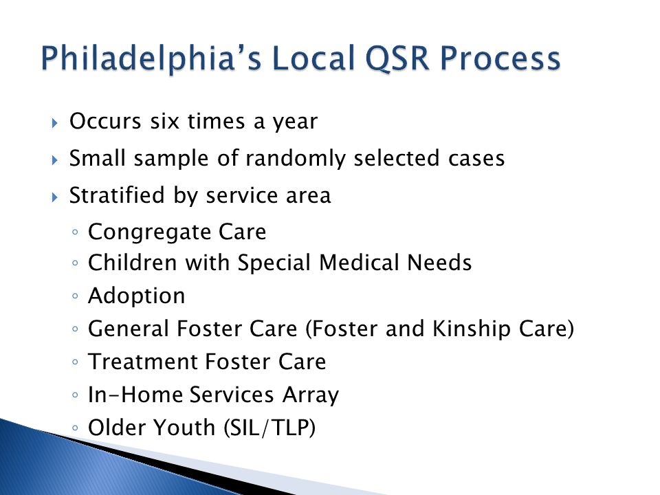 Occurs six times a year Small sample of randomly selected cases Stratified by service area Congregate Care Children with Special Medical Needs Adoption General Foster Care (Foster and Kinship Care) Treatment Foster Care In-Home Services Array Older Youth (SIL/TLP)