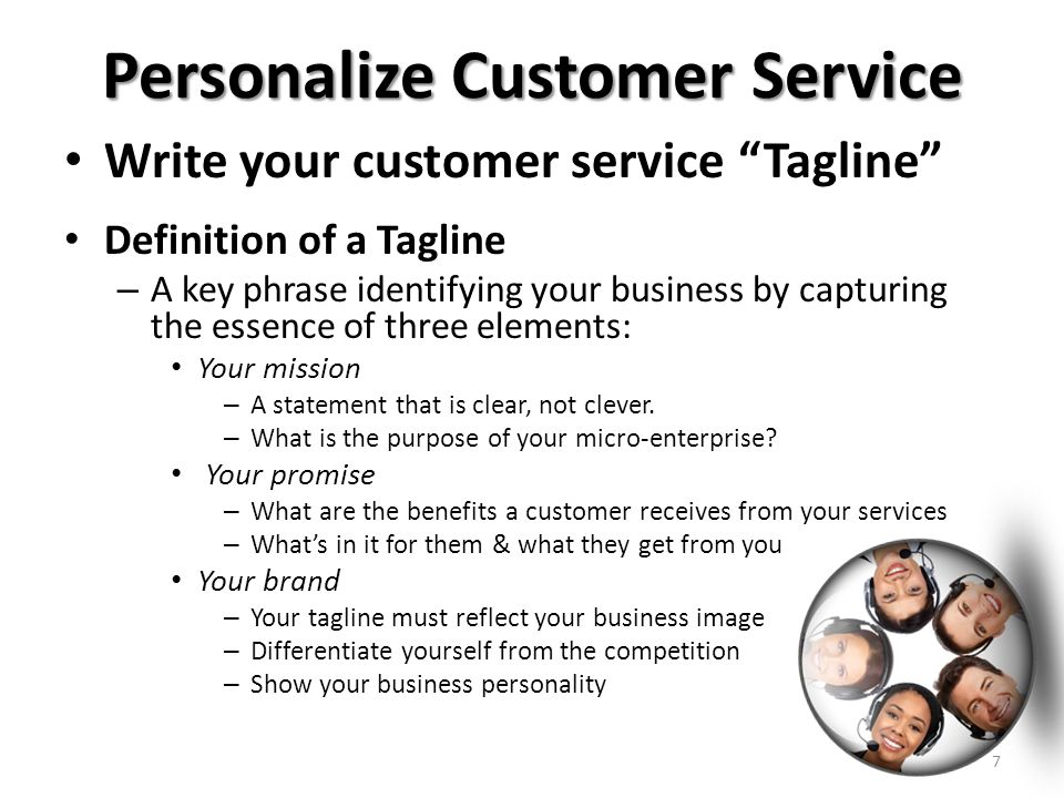 Personalize Customer Service Write your customer service Tagline Definition of a Tagline – A key phrase identifying your business by capturing the essence of three elements: Your mission – A statement that is clear, not clever.