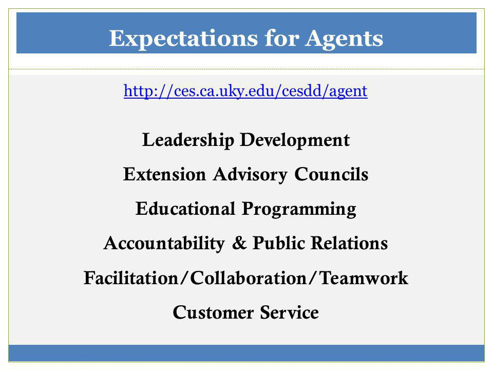Expectations for Agents http://ces.ca.uky.edu/cesdd/agent Leadership Development Extension Advisory Councils Educational Programming Accountability & Public Relations Facilitation/Collaboration/Teamwork Customer Service