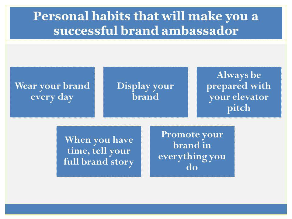 Personal habits that will make you a successful brand ambassador Wear your brand every day Display your brand Always be prepared with your elevator pitch When you have time, tell your full brand story Promote your brand in everything you do