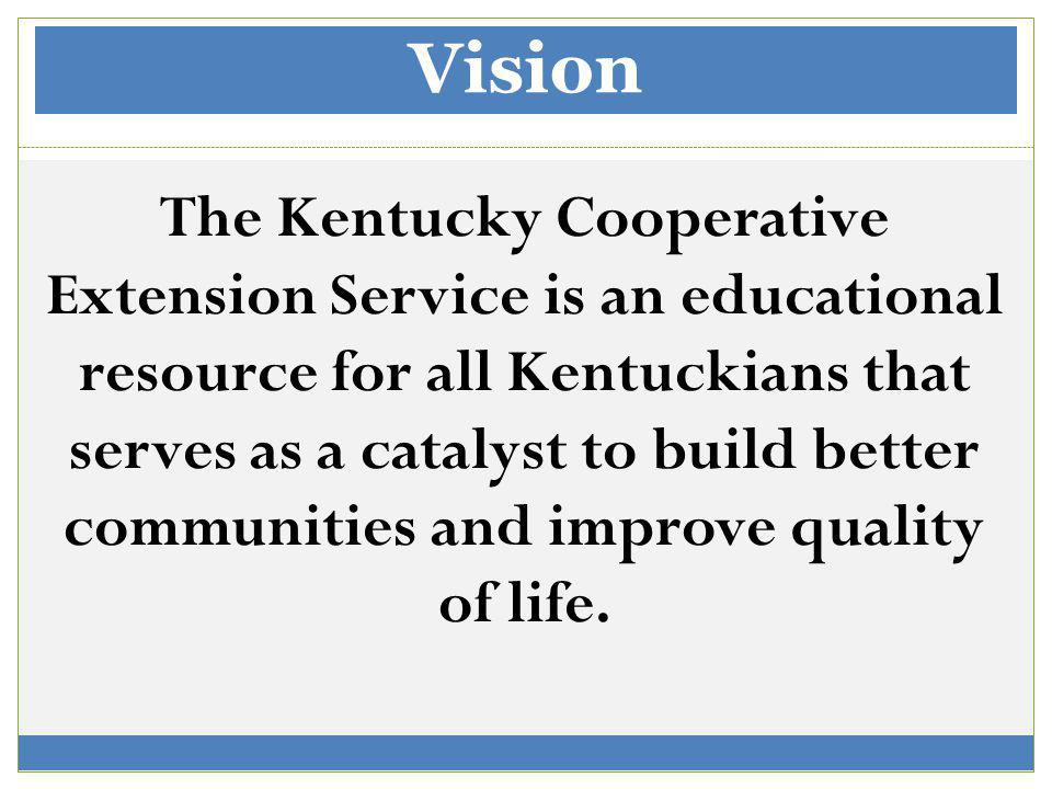Vision The Kentucky Cooperative Extension Service is an educational resource for all Kentuckians that serves as a catalyst to build better communities and improve quality of life.