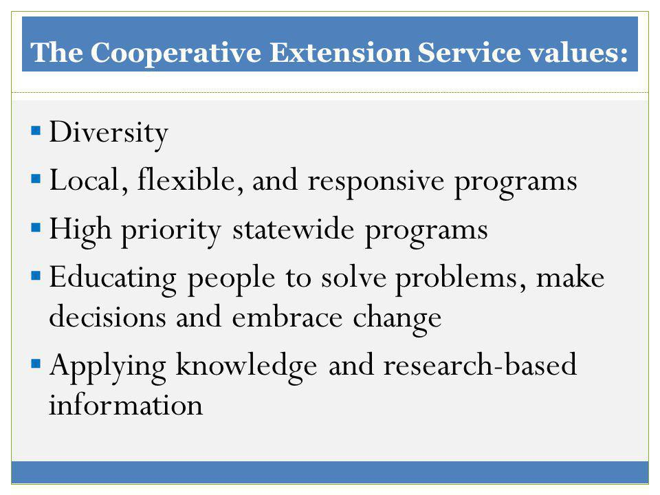 The Cooperative Extension Service values: Diversity Local, flexible, and responsive programs High priority statewide programs Educating people to solve problems, make decisions and embrace change Applying knowledge and research-based information